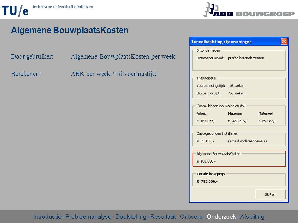 Algemene BouwplaatsKosten Door gebruiker:Algemene BouwplaatsKosten per week Berekenen:ABK per week * uitvoeringstijd Introductie - Probleemanalyse - D