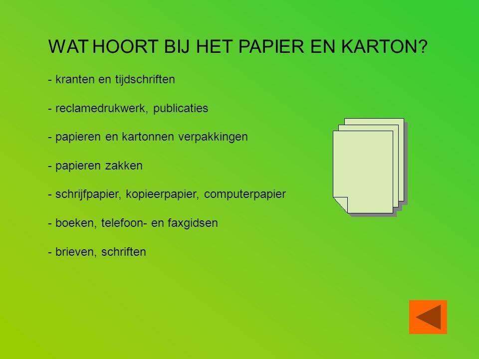 WAT HOORT BIJ HET PAPIER EN KARTON? - kranten en tijdschriften - reclamedrukwerk, publicaties - papieren en kartonnen verpakkingen - papieren zakken -