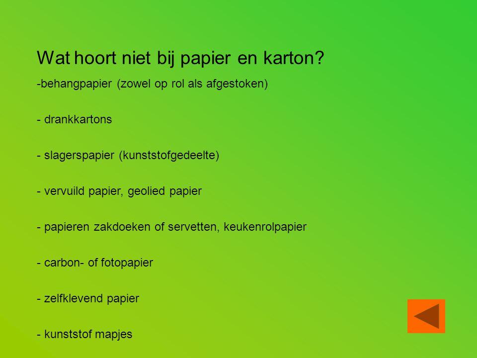 Wat hoort niet bij papier en karton? -behangpapier (zowel op rol als afgestoken) - drankkartons - slagerspapier (kunststofgedeelte) - vervuild papier,