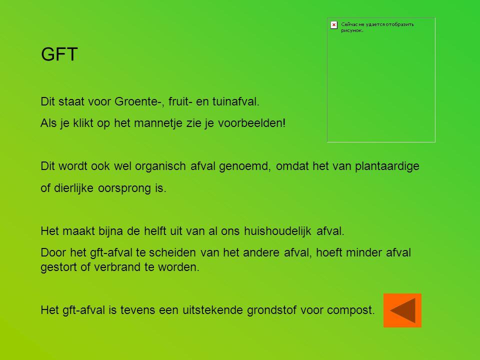 GFT Dit staat voor Groente-, fruit- en tuinafval. Als je klikt op het mannetje zie je voorbeelden! Dit wordt ook wel organisch afval genoemd, omdat he