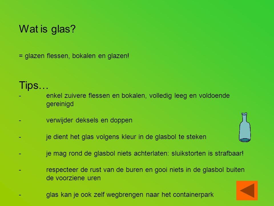 Wat is glas? = glazen flessen, bokalen en glazen! Tips… -enkel zuivere flessen en bokalen, volledig leeg en voldoende gereinigd - verwijder deksels en