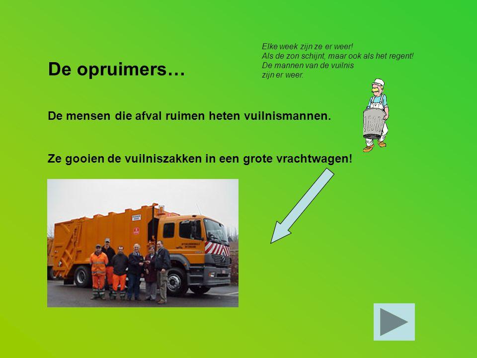 De opruimers… De mensen die afval ruimen heten vuilnismannen. Ze gooien de vuilniszakken in een grote vrachtwagen! Elke week zijn ze er weer! Als de z