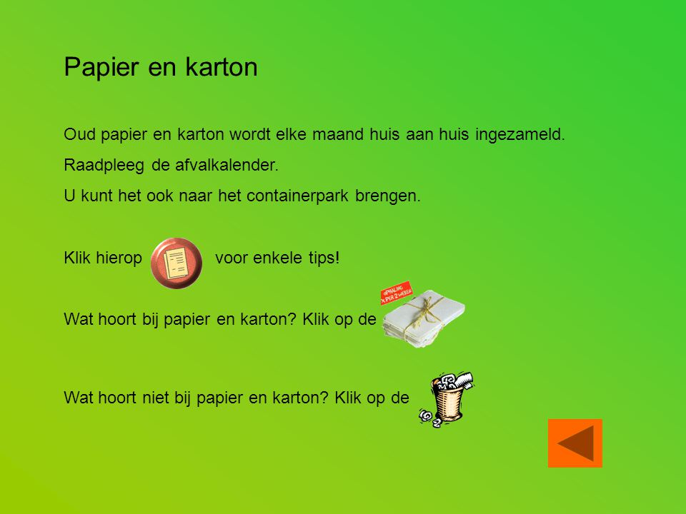 Papier en karton Oud papier en karton wordt elke maand huis aan huis ingezameld. Raadpleeg de afvalkalender. U kunt het ook naar het containerpark bre