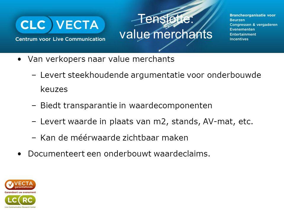 Tenslotte: value merchants •Van verkopers naar value merchants –Levert steekhoudende argumentatie voor onderbouwde keuzes –Biedt transparantie in waardecomponenten –Levert waarde in plaats van m2, stands, AV-mat, etc.