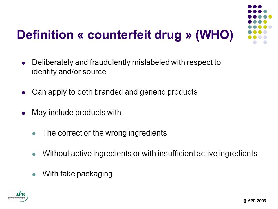 Definition « counterfeit drug » (WHO)  Deliberately and fraudulently mislabeled with respect to identity and/or source  Can apply to both branded an