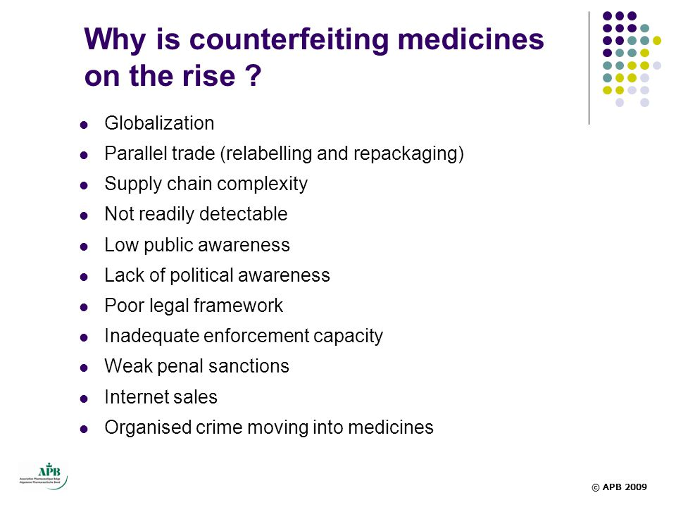 Why is counterfeiting medicines on the rise ?  Globalization  Parallel trade (relabelling and repackaging)  Supply chain complexity  Not readily d