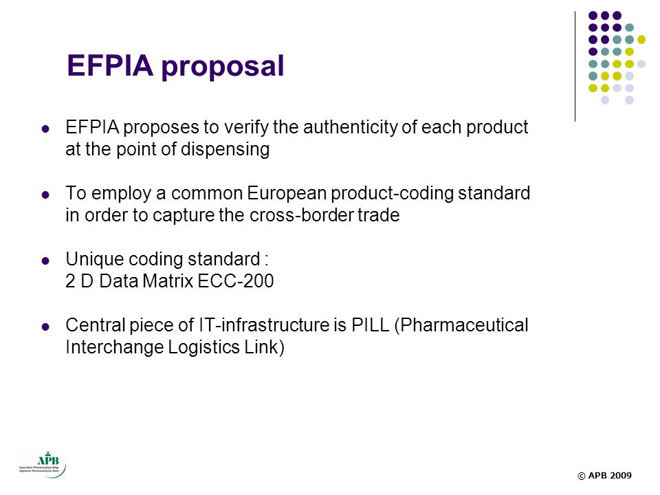 EFPIA proposal  EFPIA proposes to verify the authenticity of each product at the point of dispensing  To employ a common European product-coding standard in order to capture the cross-border trade  Unique coding standard : 2 D Data Matrix ECC-200  Central piece of IT-infrastructure is PILL (Pharmaceutical Interchange Logistics Link) © APB 2009