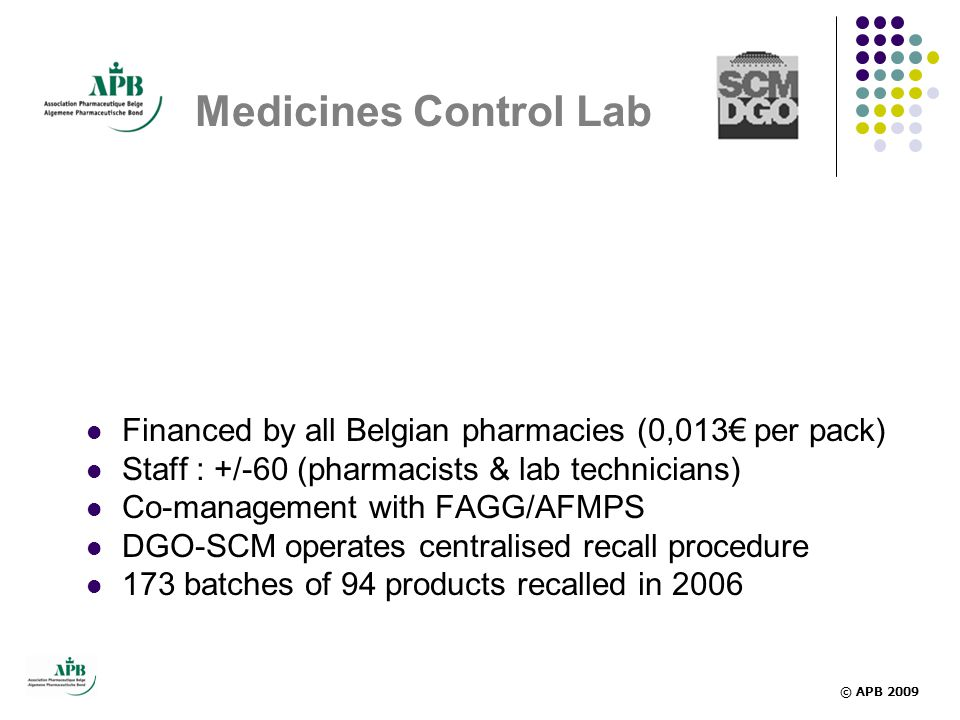 Medicines Control Lab  Financed by all Belgian pharmacies (0,013€ per pack)  Staff : +/-60 (pharmacists & lab technicians)  Co-management with FAGG