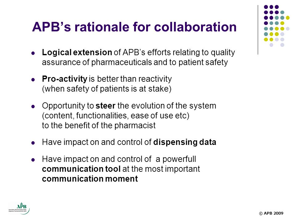 APB's rationale for collaboration  Logical extension of APB's efforts relating to quality assurance of pharmaceuticals and to patient safety  Pro-activity is better than reactivity (when safety of patients is at stake)  Opportunity to steer the evolution of the system (content, functionalities, ease of use etc) to the benefit of the pharmacist  Have impact on and control of dispensing data  Have impact on and control of a powerfull communication tool at the most important communication moment © APB 2009