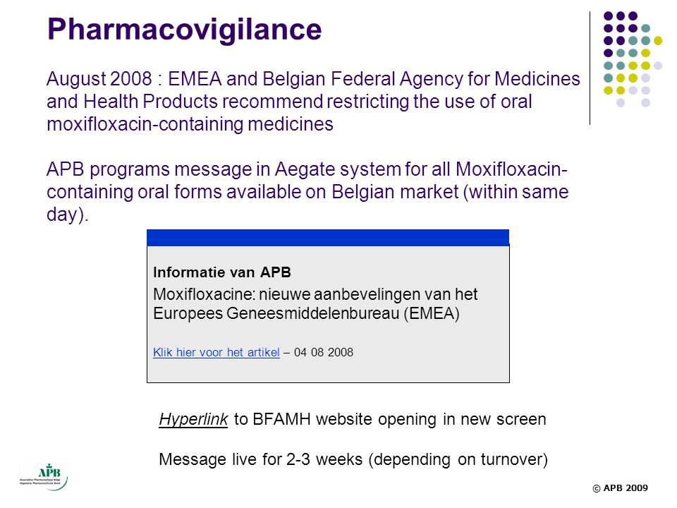 Pharmacovigilance August 2008 : EMEA and Belgian Federal Agency for Medicines and Health Products recommend restricting the use of oral moxifloxacin-containing medicines APB programs message in Aegate system for all Moxifloxacin- containing oral forms available on Belgian market (within same day).