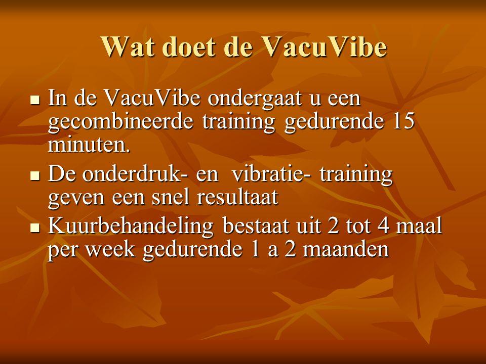 Wat doet de VacuVibe  In de VacuVibe ondergaat u een gecombineerde training gedurende 15 minuten.  De onderdruk- en vibratie- training geven een sne