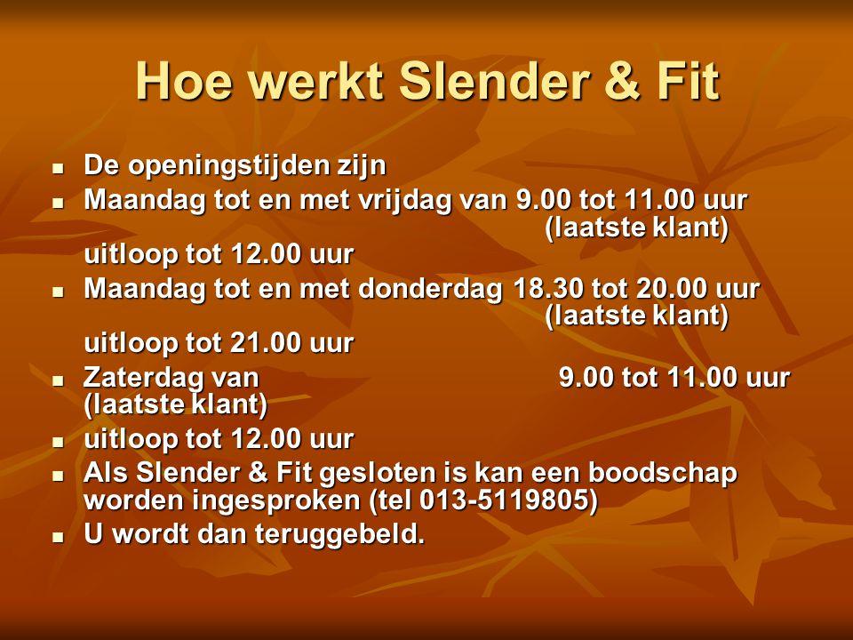 Hoe werkt Slender & Fit  De openingstijden zijn  Maandag tot en met vrijdag van 9.00 tot 11.00 uur (laatste klant) uitloop tot 12.00 uur  Maandag t