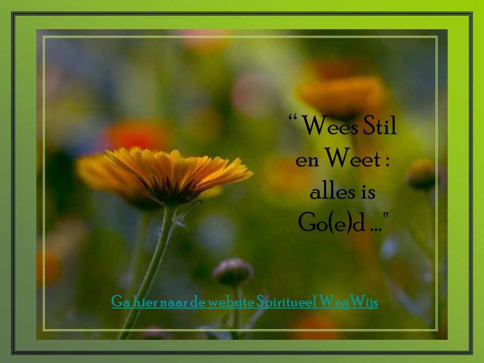 """"""" Wees Stil en Weet : alles is Go(e)d..."""