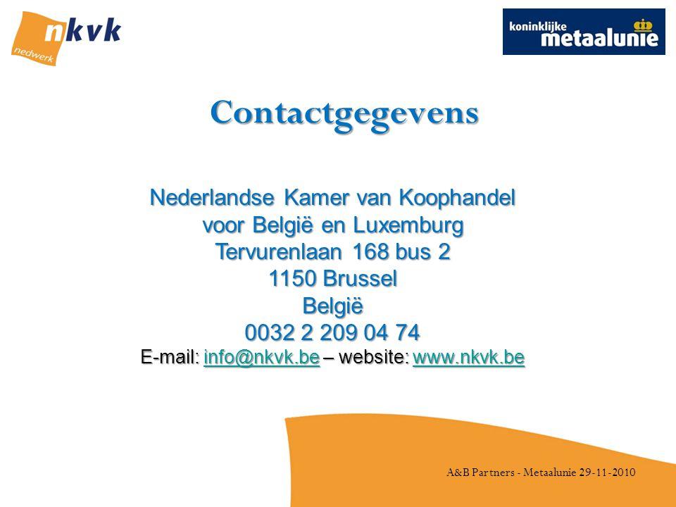 A&B Partners - Metaalunie 29-11-2010 Contactgegevens Nederlandse Kamer van Koophandel voor België en Luxemburg Tervurenlaan 168 bus 2 1150 Brussel België 0032 2 209 04 74 E-mail: info@nkvk.be – website: www.nkvk.be info@nkvk.bewww.nkvk.beinfo@nkvk.bewww.nkvk.be
