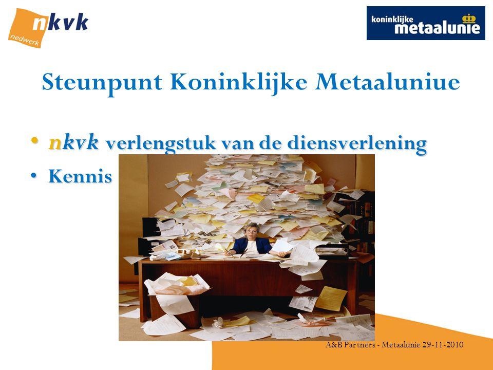 A&B Partners - Metaalunie 29-11-2010 Steunpunt Koninklijke Metaaluniue •nkvk verlengstuk van de diensverlening •Kennis