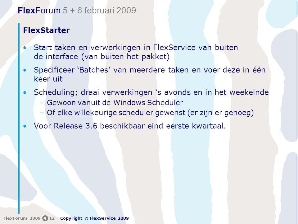 FlexForum 5 + 6 februari 2009 Copyright © FlexService 2009 FlexForum 2009412 FlexStarter •Start taken en verwerkingen in FlexService van buiten de interface (van buiten het pakket) •Specificeer 'Batches' van meerdere taken en voer deze in één keer uit •Scheduling; draai verwerkingen 's avonds en in het weekeinde –Gewoon vanuit de Windows Scheduler –Of elke willekeurige scheduler gewenst (er zijn er genoeg) •Voor Release 3.6 beschikbaar eind eerste kwartaal.