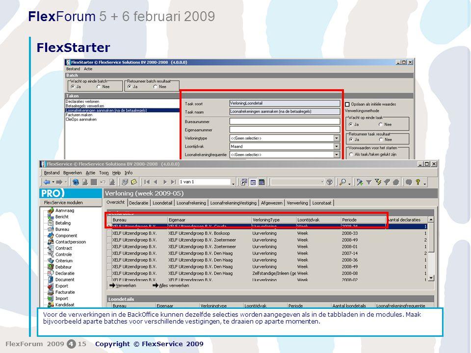 FlexForum 5 + 6 februari 2009 Copyright © FlexService 2009 FlexForum 2009415 FlexStarter Voor de verwerkingen in de BackOffice kunnen dezelfde selecties worden aangegeven als in de tabbladen in de modules.