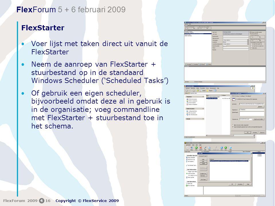 FlexForum 5 + 6 februari 2009 Copyright © FlexService 2009 FlexForum 2009416 FlexStarter •Voer lijst met taken direct uit vanuit de FlexStarter •Neem de aanroep van FlexStarter + stuurbestand op in de standaard Windows Scheduler ('Scheduled Tasks') •Of gebruik een eigen scheduler, bijvoorbeeld omdat deze al in gebruik is in de organisatie; voeg commandline met FlexStarter + stuurbestand toe in het schema.