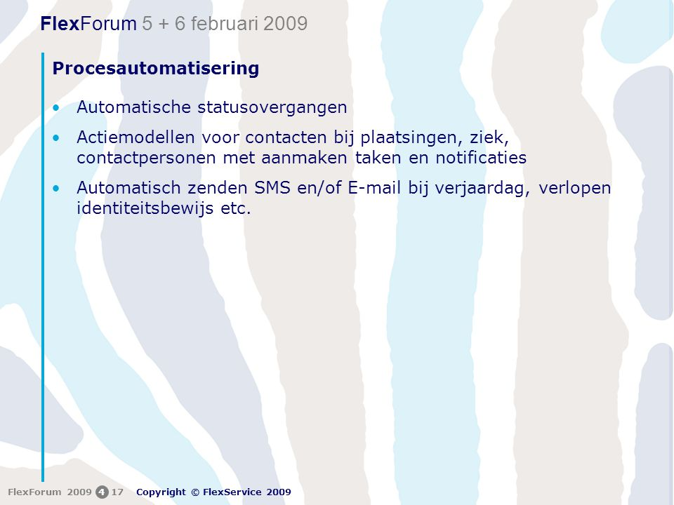 FlexForum 5 + 6 februari 2009 Copyright © FlexService 2009 FlexForum 2009417 Procesautomatisering •Automatische statusovergangen •Actiemodellen voor contacten bij plaatsingen, ziek, contactpersonen met aanmaken taken en notificaties •Automatisch zenden SMS en/of E-mail bij verjaardag, verlopen identiteitsbewijs etc.