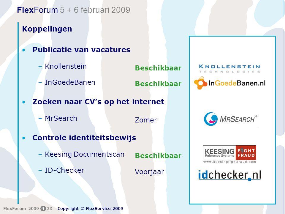 FlexForum 5 + 6 februari 2009 Copyright © FlexService 2009 FlexForum 2009423 Koppelingen •Publicatie van vacatures –Knollenstein –InGoedeBanen •Zoeken naar CV's op het internet –MrSearch •Controle identiteitsbewijs –Keesing Documentscan –ID-Checker Beschikbaar Zomer Beschikbaar Voorjaar
