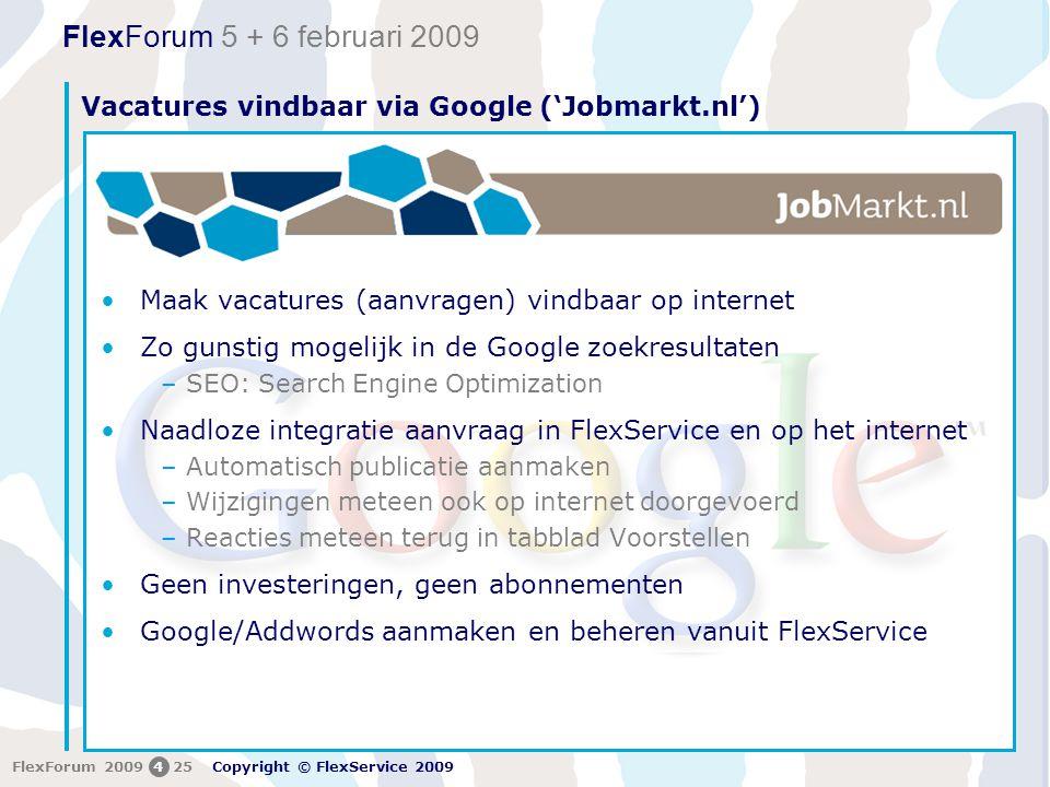 FlexForum 5 + 6 februari 2009 Copyright © FlexService 2009 FlexForum 2009425 Vacatures vindbaar via Google ('Jobmarkt.nl') •Maak vacatures (aanvragen) vindbaar op internet •Zo gunstig mogelijk in de Google zoekresultaten –SEO: Search Engine Optimization •Naadloze integratie aanvraag in FlexService en op het internet –Automatisch publicatie aanmaken –Wijzigingen meteen ook op internet doorgevoerd –Reacties meteen terug in tabblad Voorstellen •Geen investeringen, geen abonnementen •Google/Addwords aanmaken en beheren vanuit FlexService