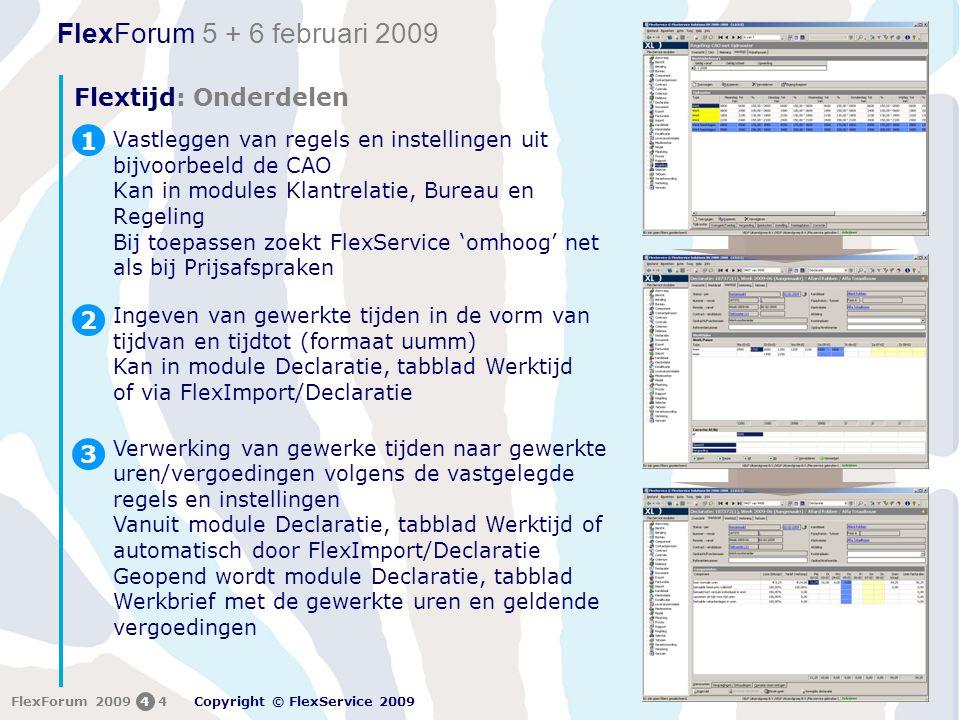 FlexForum 5 + 6 februari 2009 Copyright © FlexService 2009 FlexForum 200944 Flextijd: Onderdelen Vastleggen van regels en instellingen uit bijvoorbeeld de CAO Kan in modules Klantrelatie, Bureau en Regeling Bij toepassen zoekt FlexService 'omhoog' net als bij Prijsafspraken 1 Ingeven van gewerkte tijden in de vorm van tijdvan en tijdtot (formaat uumm) Kan in module Declaratie, tabblad Werktijd of via FlexImport/Declaratie 2 Verwerking van gewerke tijden naar gewerkte uren/vergoedingen volgens de vastgelegde regels en instellingen Vanuit module Declaratie, tabblad Werktijd of automatisch door FlexImport/Declaratie Geopend wordt module Declaratie, tabblad Werkbrief met de gewerkte uren en geldende vergoedingen 3