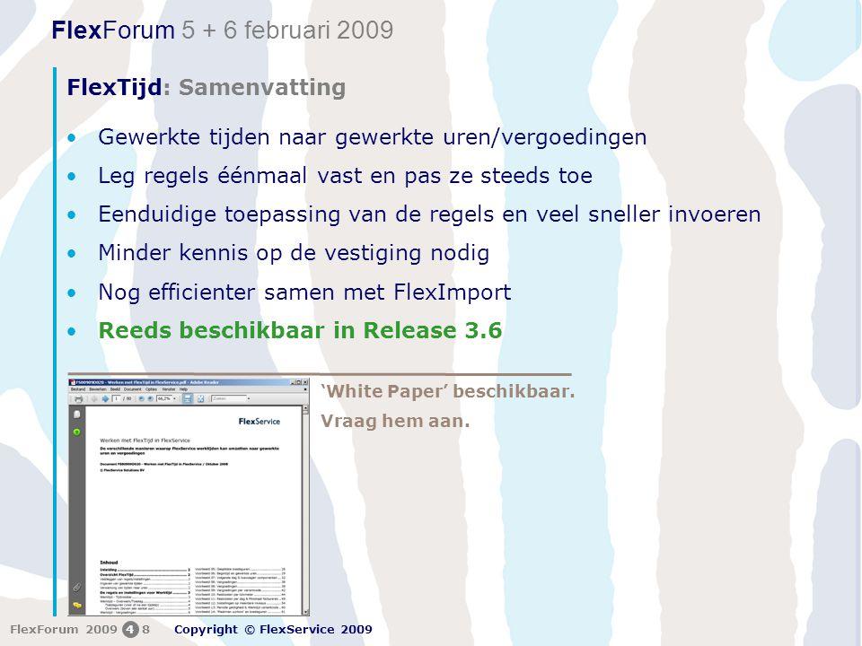 FlexForum 5 + 6 februari 2009 Copyright © FlexService 2009 FlexForum 200948 FlexTijd: Samenvatting •Gewerkte tijden naar gewerkte uren/vergoedingen •Leg regels éénmaal vast en pas ze steeds toe •Eenduidige toepassing van de regels en veel sneller invoeren •Minder kennis op de vestiging nodig •Nog efficienter samen met FlexImport •Reeds beschikbaar in Release 3.6 'White Paper' beschikbaar.