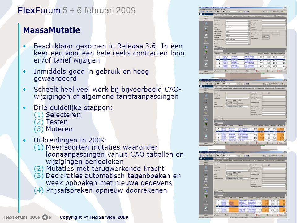 FlexForum 5 + 6 februari 2009 Copyright © FlexService 2009 FlexForum 200949 MassaMutatie •Beschikbaar gekomen in Release 3.6: In één keer een voor een hele reeks contracten loon en/of tarief wijzigen •Inmiddels goed in gebruik en hoog gewaardeerd •Scheelt heel veel werk bij bijvoorbeeld CAO- wijzigingen of algemene tariefaanpassingen •Drie duidelijke stappen: (1)Selecteren (2)Testen (3)Muteren •Uitbreidingen in 2009: (1)Meer soorten mutaties waaronder loonaanpassingen vanuit CAO tabellen en wijzigingen periodieken (2) Mutaties met terugwerkende kracht (3)Declaraties automatisch tegenboeken en week opboeken met nieuwe gegevens (4) Prijsafspraken opnieuw doorrekenen