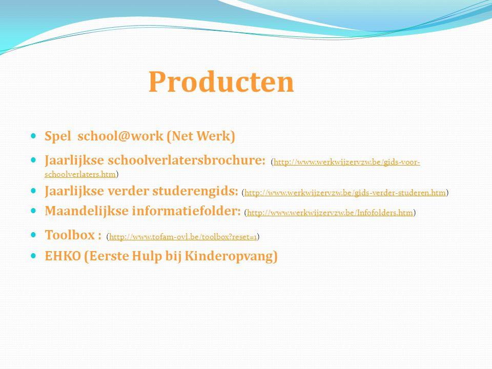 Producten  Spel school@work (Net Werk)  Jaarlijkse schoolverlatersbrochure: (http://www.werkwijzervzw.be/gids-voor- schoolverlaters.htm)http://www.werkwijzervzw.be/gids-voor- schoolverlaters.htm  Jaarlijkse verder studerengids: (http://www.werkwijzervzw.be/gids-verder-studeren.htm)http://www.werkwijzervzw.be/gids-verder-studeren.htm  Maandelijkse informatiefolder: (http://www.werkwijzervzw.be/Infofolders.htm)http://www.werkwijzervzw.be/Infofolders.htm  Toolbox : (http://www.tofam-ovl.be/toolbox reset=1)http://www.tofam-ovl.be/toolbox reset=1  EHKO (Eerste Hulp bij Kinderopvang)