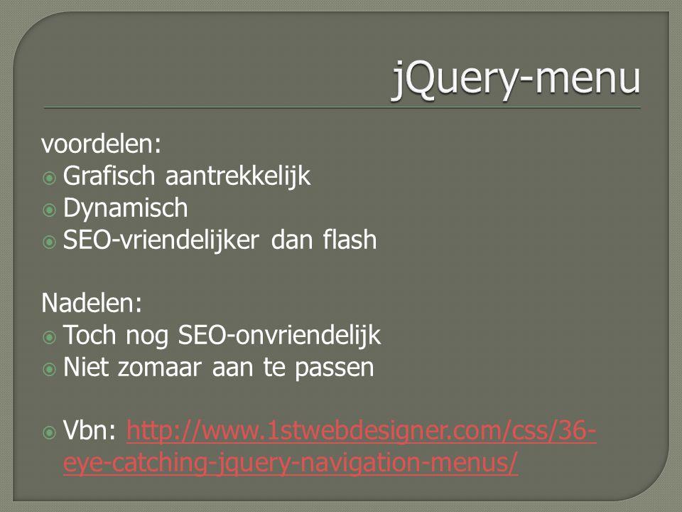 voordelen:  Grafisch aantrekkelijk  Dynamisch  SEO-vriendelijker dan flash Nadelen:  Toch nog SEO-onvriendelijk  Niet zomaar aan te passen  Vbn: