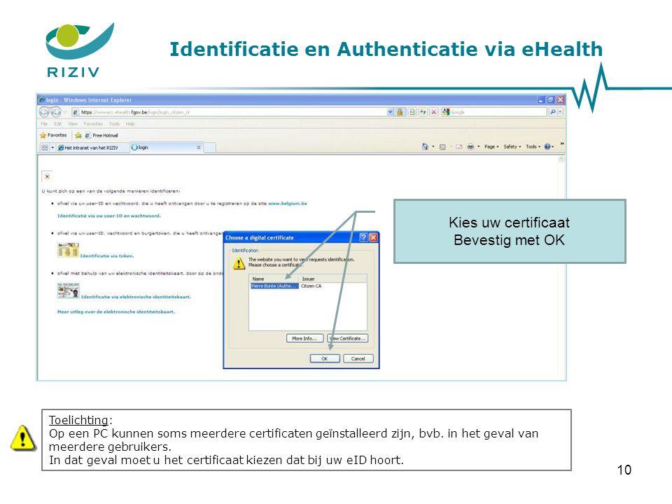 Identificatie en Authenticatie via eHealth Kies uw certificaat Bevestig met OK Toelichting: Op een PC kunnen soms meerdere certificaten geïnstalleerd