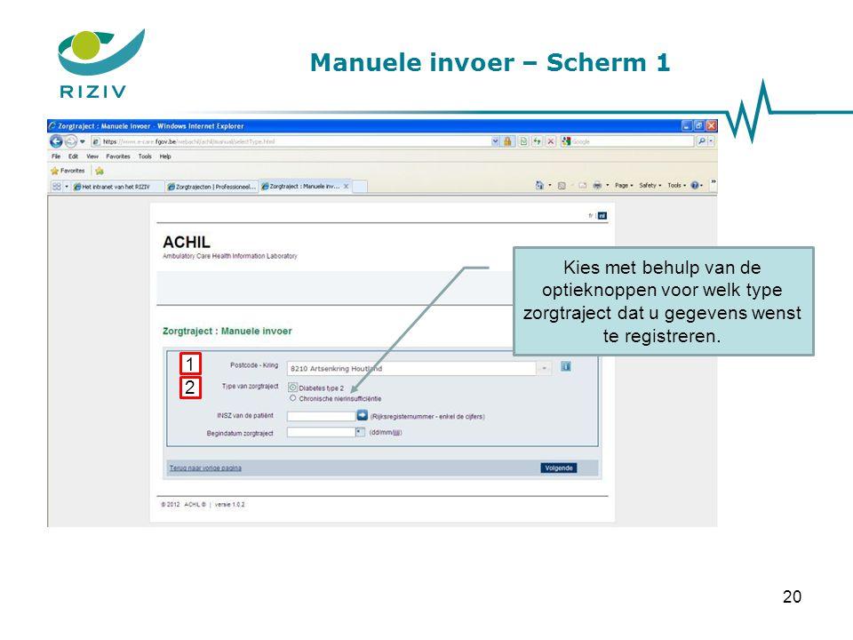 Manuele invoer – Scherm 1 Kies met behulp van de optieknoppen voor welk type zorgtraject dat u gegevens wenst te registreren. 1 2 20
