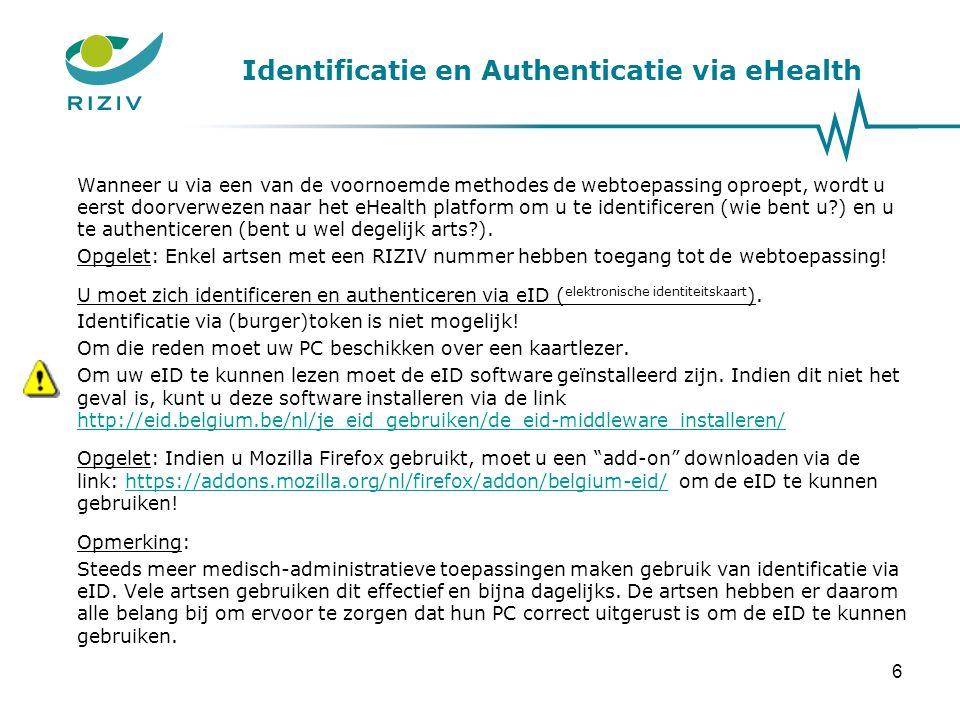 Identificatie en Authenticatie via eHealth De stappen die hierna beschreven worden, zijn deze wanneer u zich voor de eerste maal aanmeldt ( inlogt ) op het eHealth platform: –Kies uw taal –Kies Identificatie via elektronische identiteitskaart –Kies uw certificaat –Voer uw pincode in –Bevestig met OK wanneer gevraagd wordt of u zich als individuele gebruiker wilt identificeren ( identificatie als burger buiten een organisatie ) Opgelet: Indien u reeds aangemeld bent in het kader van andere toepassingen die deze dienst gebruiken, dan zullen sommige schermen worden overgeslagen.