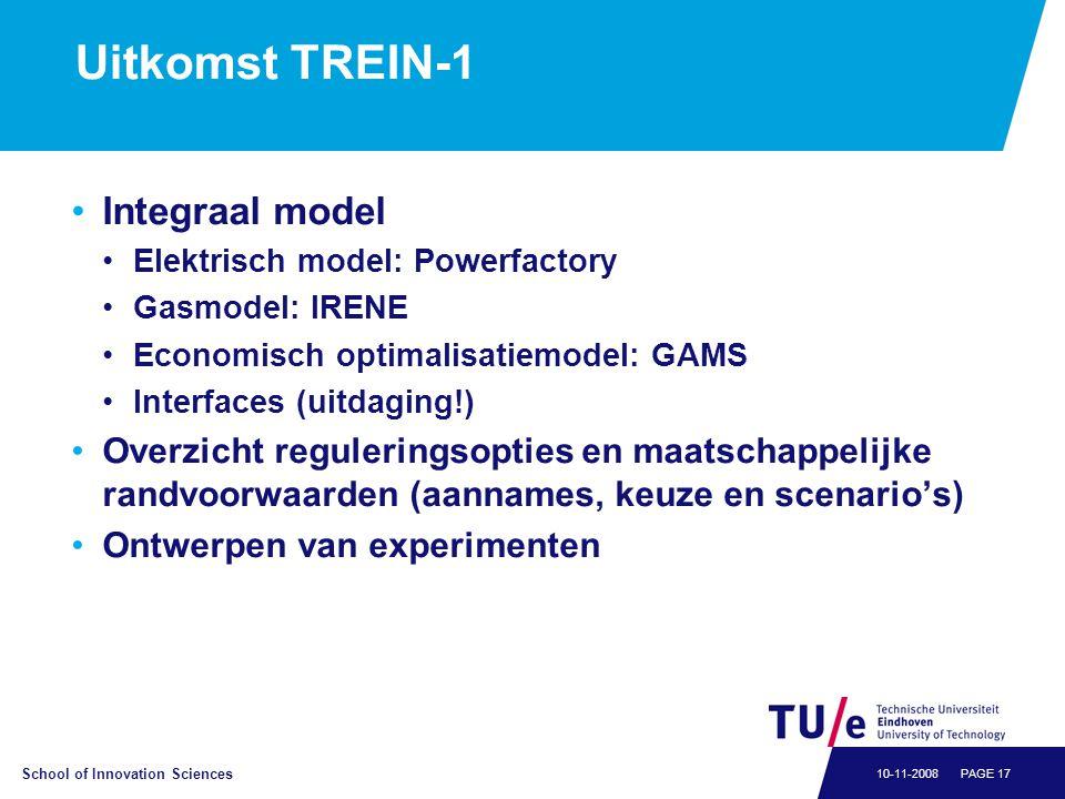 School of Innovation Sciences PAGE 1710-11-2008 Uitkomst TREIN-1 •Integraal model •Elektrisch model: Powerfactory •Gasmodel: IRENE •Economisch optimalisatiemodel: GAMS •Interfaces (uitdaging!) •Overzicht reguleringsopties en maatschappelijke randvoorwaarden (aannames, keuze en scenario's) •Ontwerpen van experimenten