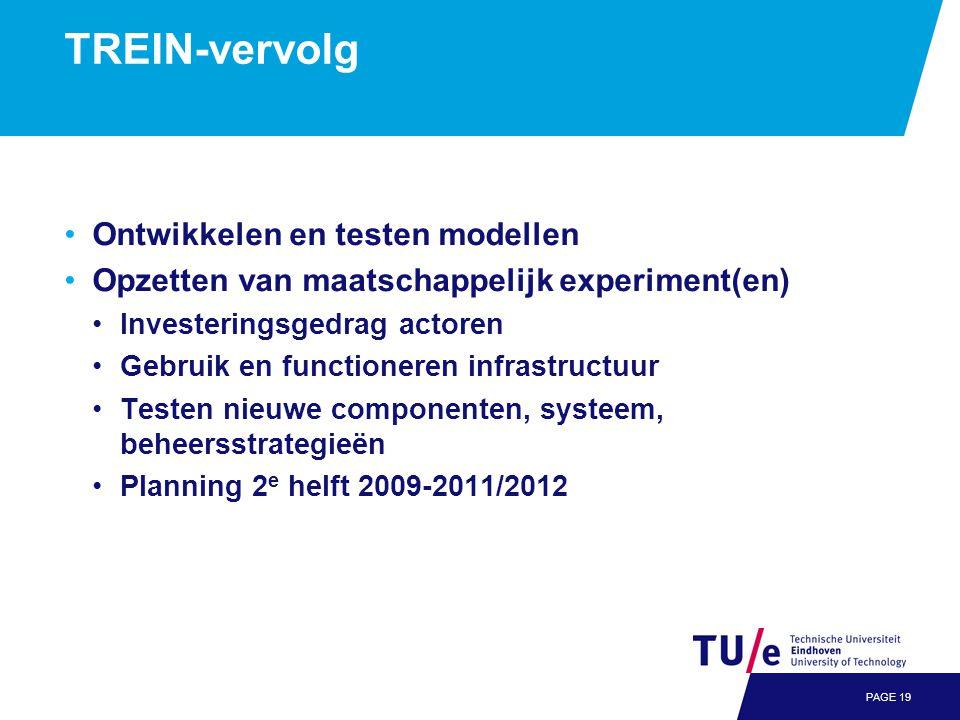 TREIN-vervolg •Ontwikkelen en testen modellen •Opzetten van maatschappelijk experiment(en) •Investeringsgedrag actoren •Gebruik en functioneren infrastructuur •Testen nieuwe componenten, systeem, beheersstrategieën •Planning 2 e helft 2009-2011/2012 PAGE 19