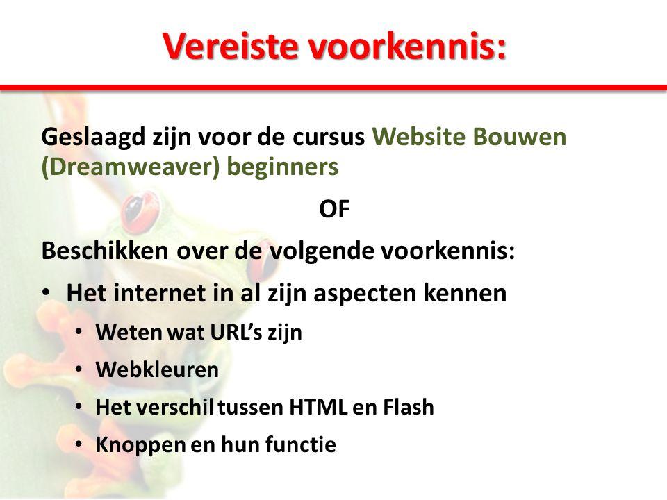 Vereiste voorkennis: Geslaagd zijn voor de cursus Website Bouwen (Dreamweaver) beginners OF Beschikken over de volgende voorkennis: • Het internet in al zijn aspecten kennen • Weten wat URL's zijn • Webkleuren • Het verschil tussen HTML en Flash • Knoppen en hun functie