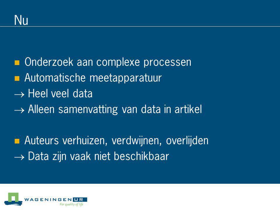 Nu  Onderzoek aan complexe processen  Automatische meetapparatuur → Heel veel data → Alleen samenvatting van data in artikel  Auteurs verhuizen, ve