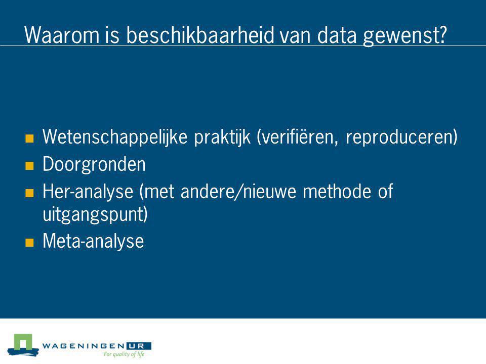Waarom is beschikbaarheid van data gewenst?  Wetenschappelijke praktijk (verifiëren, reproduceren)  Doorgronden  Her-analyse (met andere/nieuwe met