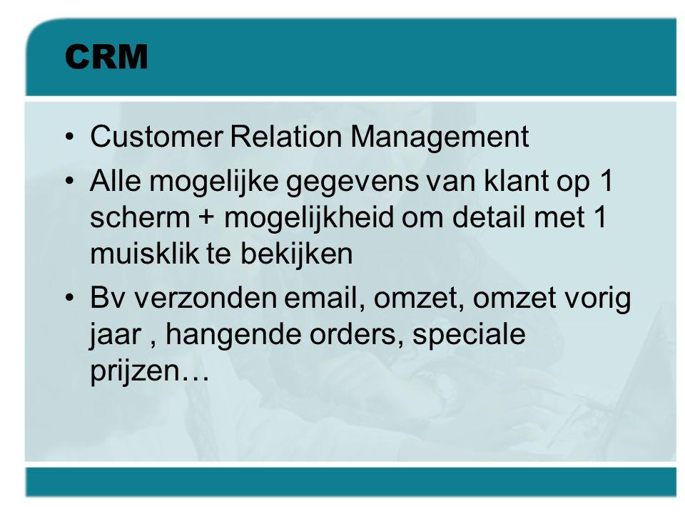 CRM •Customer Relation Management •Alle mogelijke gegevens van klant op 1 scherm + mogelijkheid om detail met 1 muisklik te bekijken •Bv verzonden ema