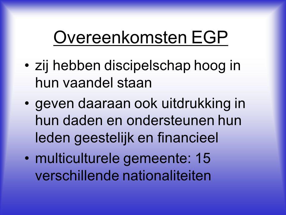 Overeenkomsten EGP •zij hebben discipelschap hoog in hun vaandel staan •geven daaraan ook uitdrukking in hun daden en ondersteunen hun leden geestelijk en financieel •multiculturele gemeente: 15 verschillende nationaliteiten
