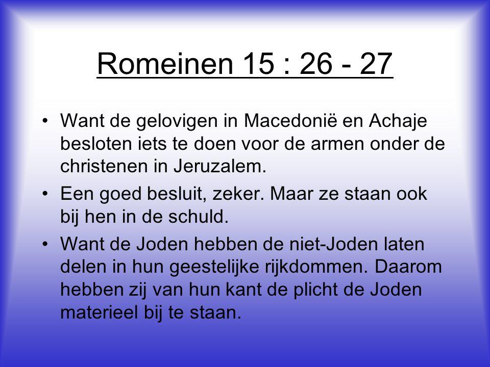 Romeinen 15 : 26 - 27 •Want de gelovigen in Macedonië en Achaje besloten iets te doen voor de armen onder de christenen in Jeruzalem.