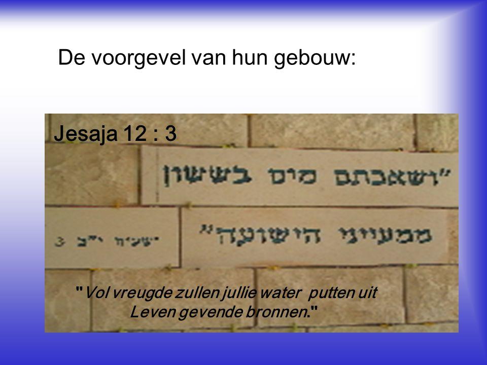 De voorgevel van hun gebouw: Vol vreugde zullen jullie water putten uit Leven gevende bronnen. Jesaja 12 : 3 Vol vreugde zullen jullie water putten uit Leven gevende bronnen. Jesaja 12 : 3 Vol vreugde zullen jullie water putten uit Leven gevende bronnen. Jesaja 12 : 3