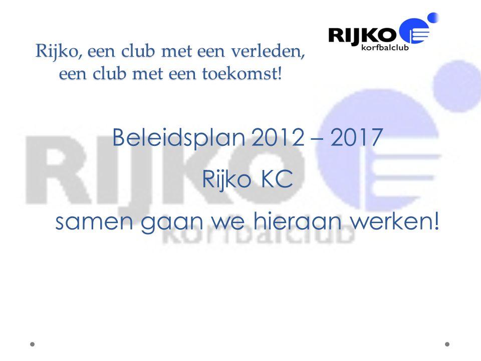 Rijko, een club met een verleden, een club met een toekomst! Beleidsplan 2012 – 2017 Rijko KC samen gaan we hieraan werken!