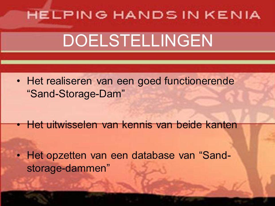 DOELSTELLINGEN •Het realiseren van een goed functionerende Sand-Storage-Dam •Het uitwisselen van kennis van beide kanten •Het opzetten van een database van Sand- storage-dammen