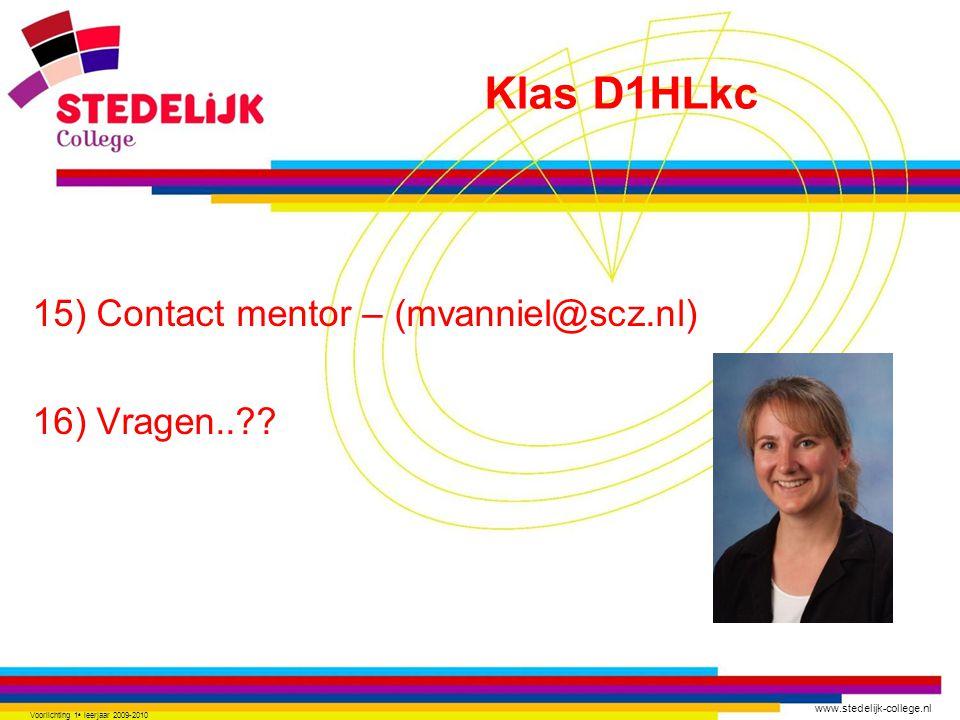 www.stedelijk-college.nl 15) Contact mentor – (mvanniel@scz.nl) 16) Vragen..?? Voorlichting 1 e leerjaar 2009-2010 Klas D1HLkc