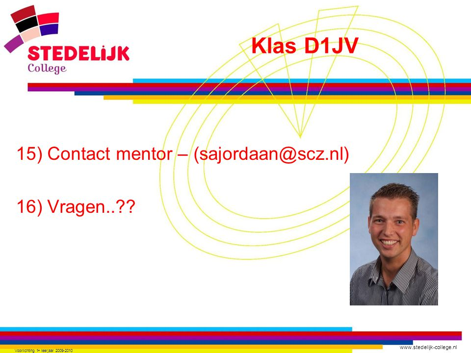 www.stedelijk-college.nl 15) Contact mentor – (sajordaan@scz.nl) 16) Vragen..?? Voorlichting 1 e leerjaar 2009-2010 Klas D1JV