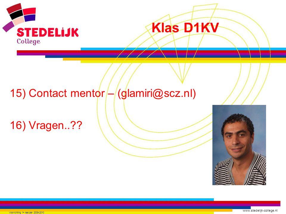 www.stedelijk-college.nl 15) Contact mentor – (glamiri@scz.nl) 16) Vragen..?? Voorlichting 1 e leerjaar 2009-2010 Klas D1KV