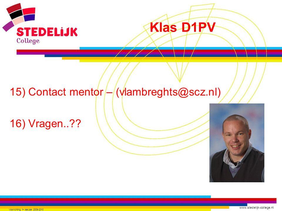www.stedelijk-college.nl 15) Contact mentor – (vlambreghts@scz.nl) 16) Vragen..?? Voorlichting 1 e leerjaar 2009-2010 Klas D1PV