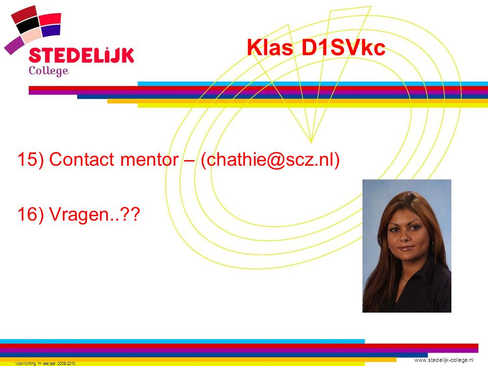 www.stedelijk-college.nl 15) Contact mentor – (chathie@scz.nl) 16) Vragen..?? Voorlichting 1 e leerjaar 2009-2010 Klas D1SVkc