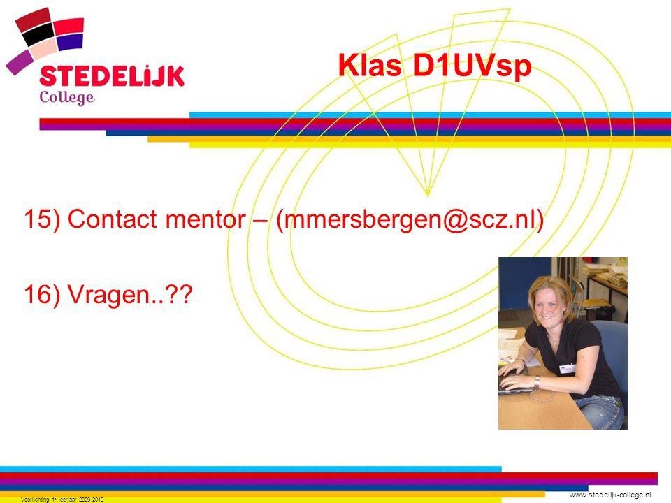 www.stedelijk-college.nl 15) Contact mentor – (mmersbergen@scz.nl) 16) Vragen..?? Voorlichting 1 e leerjaar 2009-2010 Klas D1UVsp